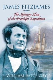 James Fitzjames - The Mystery Man of the Franklin Expedition ebook by William Battersby
