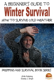 A Beginner's Guide to Winter Survival: How to Survive Cold Weather ebook by Dueep J. Singh