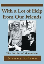 With a Lot of Help from Our Friends - The Politics of Alcoholism ebook by Nancy Olson