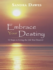 Embrace Your Destiny - 12 Steps to Living the Life You Deserve! ebook by Sandra Dawes