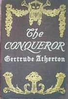 The Conqueror ebook by Gertrude Franklin Atherton