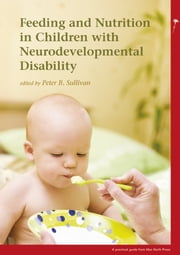 Feeding and Nutrition in Children with Neurodevelopmental Disabilities ebook by Peter B Sullivan