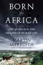 Born in Africa - The Quest for the Origins of Human Life ebook by Martin Meredith