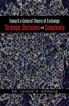 Toward a General Theory of Exchange: Strategic Decisions and Complexity ebook by Dr. Javaid R. Khwaja