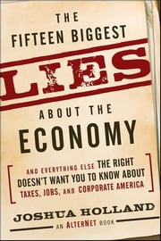 The Fifteen Biggest Lies about the Economy: And Everything Else the Right Doesn't Want You to Know about Taxes, Jobs, and Corporate America ebook by Holland, Joshua