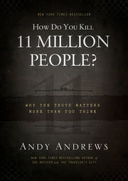 How Do You Kill 11 Million People? - Why the Truth Matters More Than You Think ebook by Andy Andrews