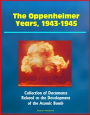 The Oppenheimer Years, 1943-1945: Collection of Documents Related to the Development of the Atomic Bomb ebook by Progressive Management