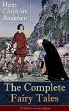 The Complete Fairy Tales of Hans Christian Andersen: 127 Stories in one volume: From the most beloved writer of children's stories and fairy tales, including The Little Mermaid, The Snow Queen, The Ugly Duckling, The Nightingale, The Emperor's New Cl ebook by Hans  Christian  Andersen