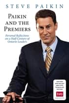Paikin and the Premiers - Personal Reflections on a Half-Century of Ontario Leaders ebook by Steve Paikin