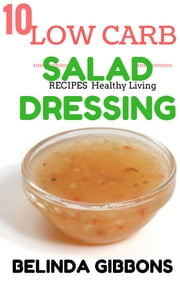 10 Low Carb Salad Dressing Recipes For Healthy Living - For Healthy Living ebook by Belinda Gibbons
