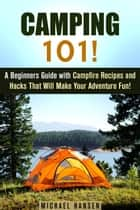 Camping 101!: A Beginners Guide with Campfire Recipes and Hacks That Will Make Your Adventure Fun! - Camping and Backpacking ebook by Michael Hansen