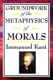 Groundwork of the Metaphysics of Morals ebook by Immanual Kant