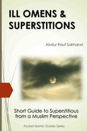 ILL OMENS & SUPERSTITIONS - Short Guide to Superstitious from a Muslim Perspective ebook by Abdur Rauf Sakharwi