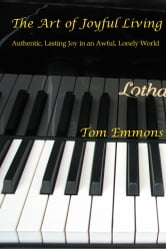 The Art of Joyful Living - Authentic, Lasting Joy in an Awful, Lonely World ebook by Tom Emmons