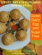Sweet Potato Pancakes and Muffins: Gluten, Dairy, Egg and Sugar Free ebook by Alexander Brighton