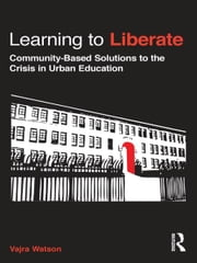 Learning to Liberate - Community-Based Solutions to the Crisis in Urban Education ebook by Vajra Watson