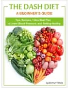 The Dash Diet: A Beginner's Guide - Tips, Recipes, 7-Day Meal Plan to Lower Blood Pressure, and Getting Healthy ebook by Lyubomyr Yatsyk