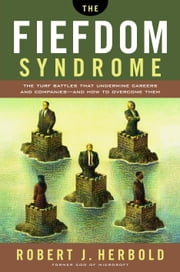 The Fiefdom Syndrome - The Turf Battles That Undermine Careers and Companies - And How to Overcome Them ebook by Robert Herbold