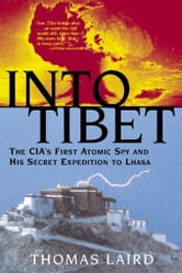 Into Tibet - The CIA's First Atomic Spy and His Secret Expedition to Lhasa ebook by Thomas Laird