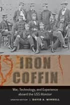 Iron Coffin - War, Technology, and Experience aboard the USS Monitor ebook by David A. Mindell