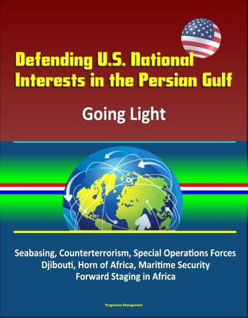 Defending U.S. National Interests in the Persian Gulf: Going Light - Seabasing, Counterterrorism, Special Operations Forces, Djibouti, Horn of Africa, Maritime Security, Forward Staging in Africa ebook by Progressive Management