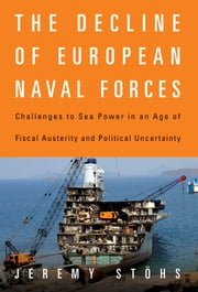 The Decline of European Naval Forces - Challenges to Sea Power in an Age of Fiscal Austerity and Political Uncertainty ebook by Jeremy Stöhs