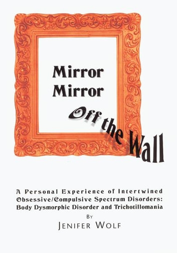 Mirror Mirror Off The Wall - A Personal Experience of Intertwined Obsessive/Compulsive Spectrum Disorders: Body Dysmorphic Disorder and Trichotillomania ebook by Jenifer Wolf
