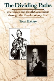 The Dividing Paths - Cherokees and South Carolinians through the Era of Revolution ebook by Tom Hatley