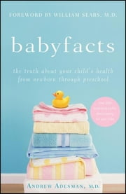 Baby Facts - The Truth about Your Child's Health from Newborn through Preschool ebook by Andrew Adesman,William Sears