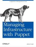 Managing Infrastructure with Puppet - Configuration Management at Scale ebook by James Loope