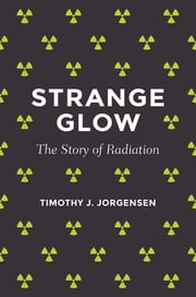 Strange Glow - The Story of Radiation ebook by Timothy J. Jorgensen