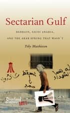 Sectarian Gulf - Bahrain, Saudi Arabia, and the Arab Spring That Wasn't ebook by Toby Matthiesen