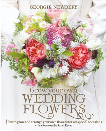 Grow your own Wedding Flowers - How to grow and arrange your own flowers for all special occasions ebook by Georgie Newbery