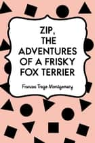 Zip, the Adventures of a Frisky Fox Terrier ebook by Frances Trego Montgomery
