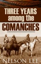 Three Years Among the Comanches (Expanded, Annotated) ebook by Nelson Lee