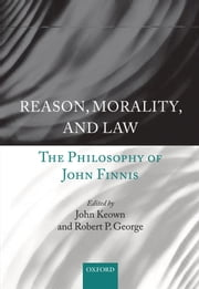 Reason, Morality, and Law: The Philosophy of John Finnis ebook by Robert P. George,John Keown DCL