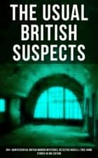 THE USUAL BRITISH SUSPECTS: 350+ Quintessential British Murder Mysteries, Detective Novels & True Crime Stories in One Edition - Hercule Poirot Cases, Sherlock Holmes Series, P. C. Lee Series, Father Brown Stories, Dr. Thorndyke Series, Bulldog Drummond Adventures, Hamilton Cleek Cases, Eugéne Valmont Stories and many more ebook by Arthur Conan Doyle, Edgar Wallace, Wilkie Collins,...