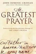 The Greatest Prayer - Rediscovering the Revolutionary Message of the Lord's Prayer ebook by John Dominic Crossan