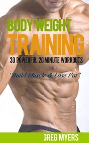 Bodyweight Training: 30 Powerful 20 Minute Workouts: Build Muscle, Increase Strength, Burn Fat - (Home Workout, Strength Training, Calisthenics, Fat Loss) ebook by Greg F. Myers