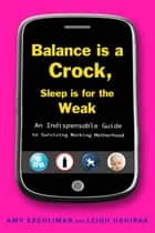 Balance Is a Crock, Sleep Is for the Weak ebook by Amy Eschliman,Leigh Oshirak