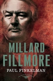 Millard Fillmore - The American Presidents Series: The 13th President, 1850-1853 ebook by Paul Finkelman,Arthur M. Schlesinger,Sean Wilentz