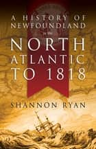 A History of Newfoundland in the North Atlantic to 1818 電子書 by Shannon Ryan