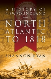 A History of Newfoundland in the North Atlantic to 1818 ebook by Shannon Ryan