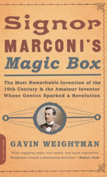 Signor Marconi's Magic Box - The Most Remarkable Invention Of The 19th Century & The Amateur Inventor Whose Genius Sparked A Revo ebook by Gavin Weightman