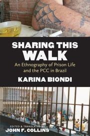 Sharing This Walk - An Ethnography of Prison Life and the PCC in Brazil ebook by Karina Biondi,John F. Collins