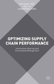 Optimizing Supply Chain Performance - Information Sharing and Coordinated Management ebook by Michael Roe,Wei Xu,Dongping Song