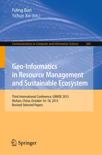 Geo-Informatics in Resource Management and Sustainable Ecosystem - Third International Conference, GRMSE 2015, Wuhan, China, October 16-18, 2015, Revised Selected Papers ebook by