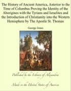 The History of Ancient America, Anterior to the Time of Columbus Proving the Identity of the Aborigines with the Tyrians and Israelites and the Introduction of Christianity into the Western Hemisphere by The Apostle St. Thomas ebook by George Jones