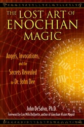 The Lost Art of Enochian Magic: Angels, Invocations, and the Secrets Revealed to Dr. John Dee - Angels, Invocations, and the Secrets Revealed to Dr. John Dee ebook by John DeSalvo, Ph.D.,Lon Milo DuQuette
