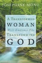 A Transformed Woman Will Embrace the Transforming God ebook by Josephine Monu